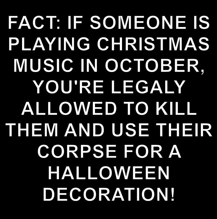 FACT: IF SOMEONE IS PLAYING CHRISTMAS MUSIC IN OCTOBER, YOU'RE LEGALY ALLOWED TO KILL THEM AND USE THEIR CORPSE FOR A HALLOWEEN DECORATION!