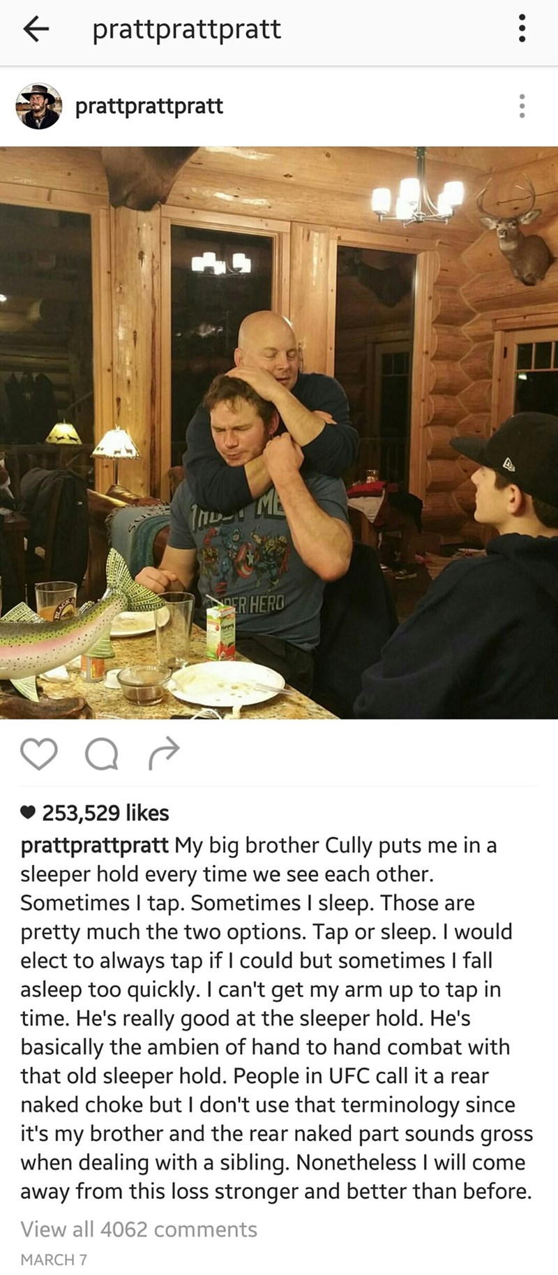 Meal - prattprattpratt prattprattpratt ER HERD 253,529 likes prattprattpratt My big brother Cully puts me in a sleeper hold every time we see each other. Sometimes I tap. Sometimes I sleep. Those are pretty much the two options. Tap or sleep. I would elect to always tap if I could but sometimes I fall asleep too quickly. I can't get my arm up to tap in time. He's really good at the sleeper hold. He's basically the ambien of hand to hand combat with that old sleeper hold. People in UFC call it a
