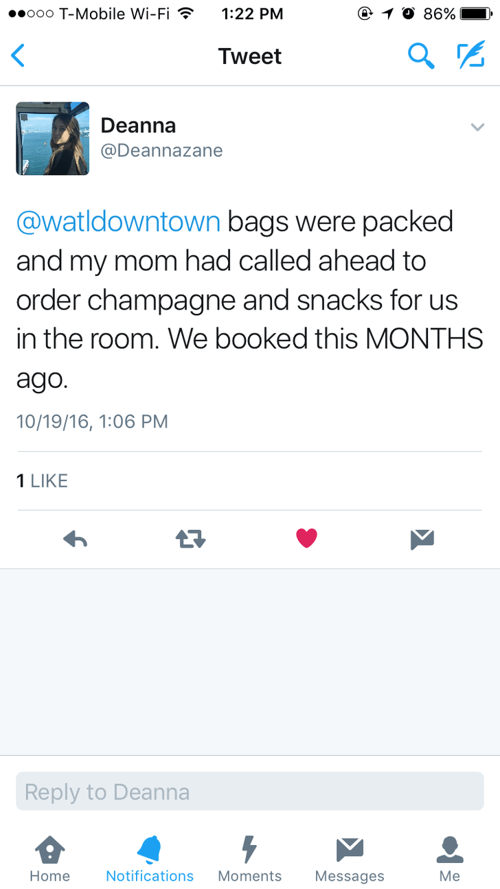 Text - e 1 0 86% o00 T-Mobile Wi-Fi 1:22 PM Tweet Deanna @Deannazane @watldowntown bags were packed and my mom had called ahead to order champagne and snacks for us in the room. We booked this MONTHS ago. 10/19/16, 1:06 PM 1 LIKE Reply to Deanna Home Notifications Moments Messages Me