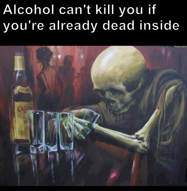 Alcohol can't kill you if you're already dead inside
