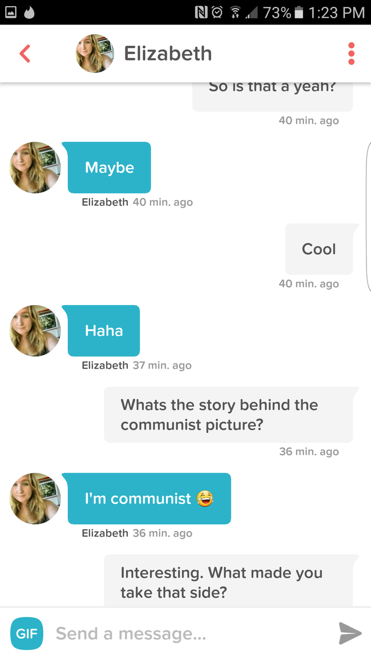 Text - N 73% 1:23 PM Elizabeth So is that a yeah? 40 min. ago Maybe Elizabeth 40 min. ago Cool 40 min. ago Haha Elizabeth 37 min. ago Whats the story behind the communist picture? 36 min. ago I'm communist Elizabeth 36 min. ago Interesting. What made you take that side? GIF Send a message...