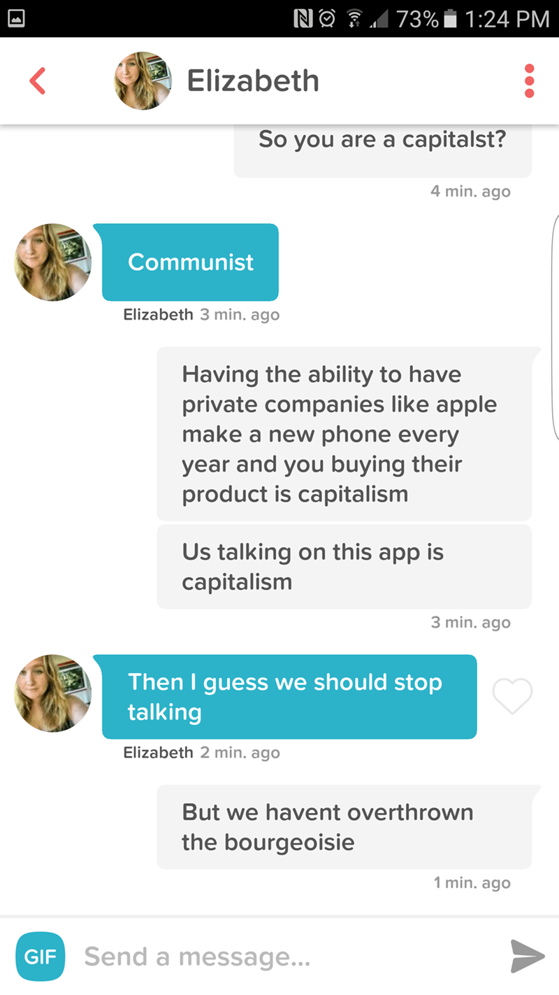 Text - 73% 1:24 PM NO Elizabeth So you are a capitalst? 4 min. ago Communist Elizabeth 3 min. ago Having the ability to have private companies like apple make a new phone every year and you buying their product is capitalism Us talking on this app is capitalism 3 min. ago Then I guess we should stop talking | Elizabeth 2 min. ago But we havent overthrown the bourgeoisie 1 min. ago GIF Send a message...
