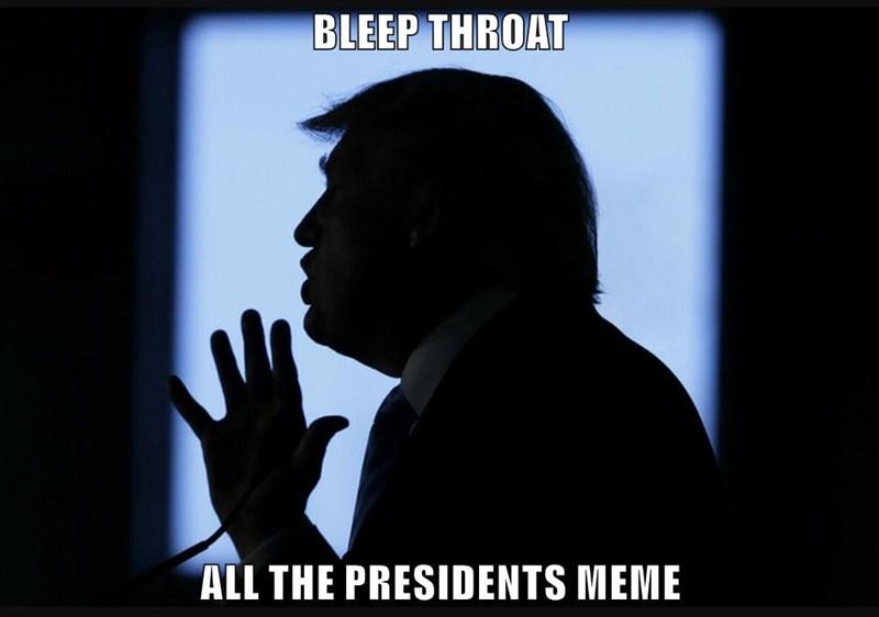 BLEEP THROAT  ALL THE PRESIDENTS MEME