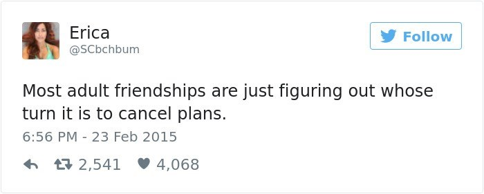 Text - Erica Follow @SCbchbum Most adult friendships are just figuring out whose turn it is to cancel plans. 6:56 PM 23 Feb 2015 t2,541 4,068