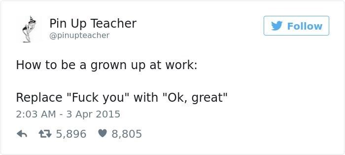 "Text - Pin Up Teacher Follow @pinupteacher How to be a grown up at work: Replace ""Fuck you"" with ""Ok, great"" 2:03 AM 3 Apr 2015 5,896 8,805"