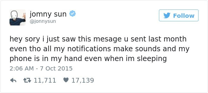Text - jomny sun Follow @jonnysun hey sory i just saw this mesage u sent last month even tho all my notifications make sounds and my phone is in my hand even when im sleeping 2:06 AM 7 Oct 2015 11,711 17,139
