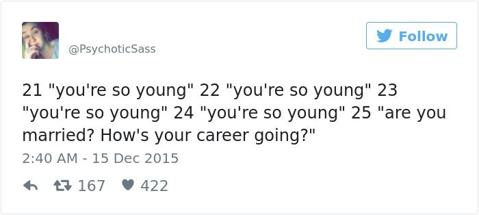 """Text - Follow @PsychoticSass 21 """"you're so young"""" 22 """"you're so young"""" 23 """"you're so young"""" 24 """"you're so young"""" 25 """"are you married? How's your career going?"""" 2:40 AM 15 Dec 2015 L167 422"""