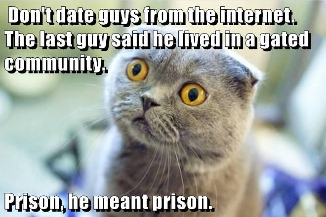 Don't date guys from the internet. The last guy said he lived in a gated community.  Prison, he meant prison.