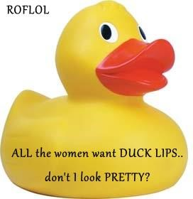 ROFLOL  ALL the women want DUCK LIPS.. don't I look PRETTY?