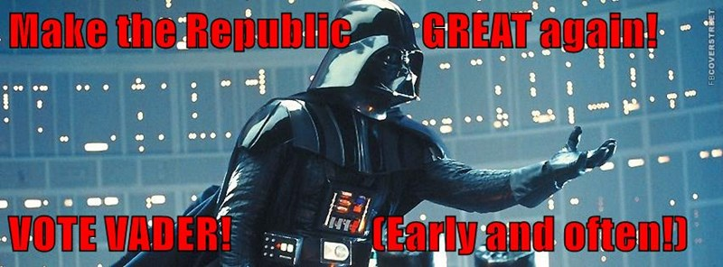 Make the Republic         GREAT again!  VOTE VADER!                  (Early and often!)