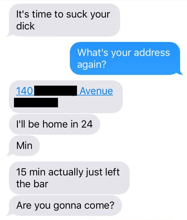 Text - It's time to suck your dick What's your address again? Avenue 140 l'll be home in 24 Min 15 min actually just left the bar Are you gonna come?