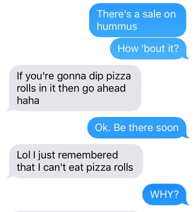 Text - There's a sale on hummus How 'bout it? If you're gonna dip pizza rolls in it then go ahead haha Ok.Be there soon Lol I just remembered that I can't eat pizza rolls WHY?