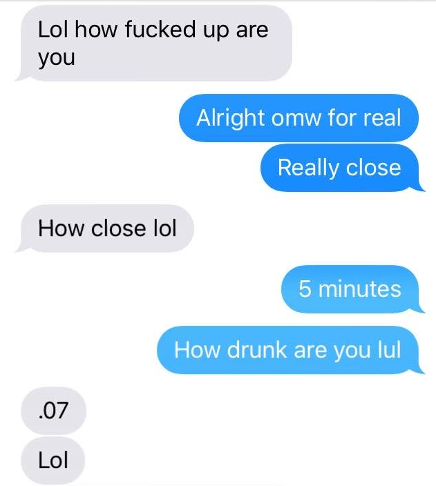 Text - Lol how fucked up you Alright omw for real Really close How close lol 5 minutes How drunk are you lul 07 Lol
