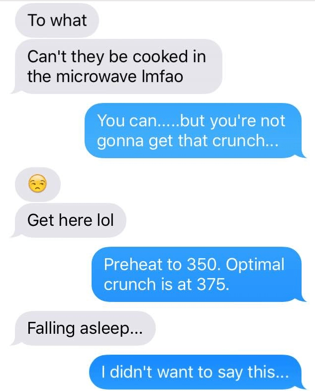 Text - To what Can't they be cooked in the microwave Imfao You can.....but you're not gonna get that crunch... Get here lol Preheat to 350. Optimal crunch is at 375. Falling asleep... I didn't want to say this...
