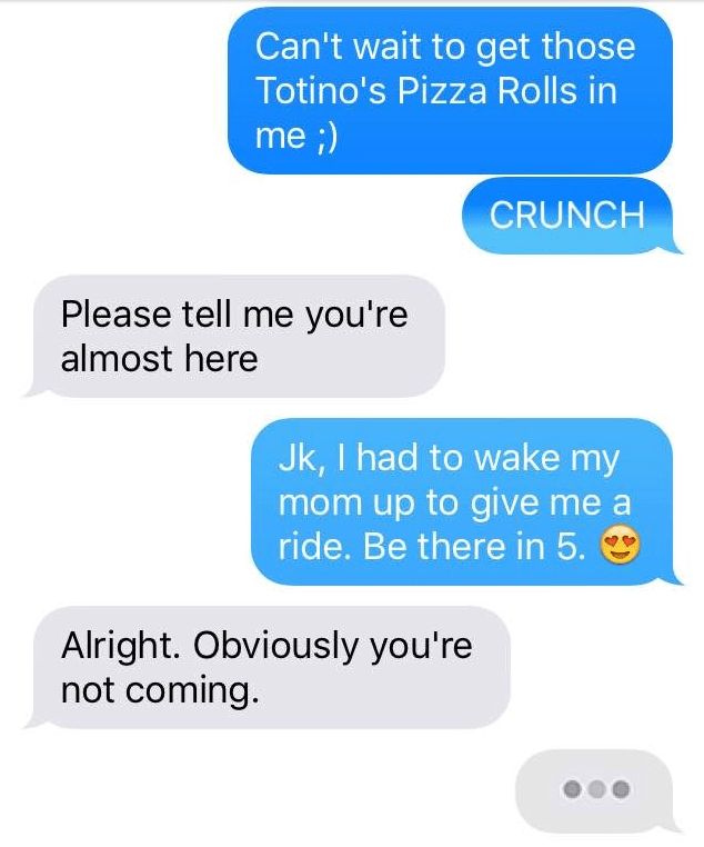 Text - Can't wait to get those Totino's Pizza Rolls in me ;) CRUNCH Please tell me you're almost here Jk, I had to wake my mom up to give me ride. Be there in 5. Alright. Obviously you're not coming.