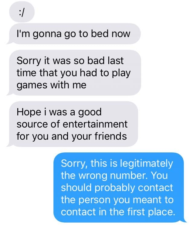 Text - :/ I'm gonna go to bed now Sorry it was so bad last time that you had to play games with me Hope i was a good source of entertainment for you and your friends Sorry, this is legitimately the wrong number. You should probably contact the person you meant to contact in the first place.