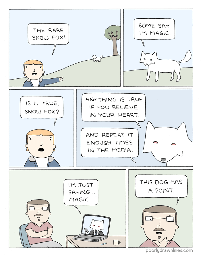 webcomic - Text - SOME SAY THE RARE IM MAGIC SNOW FOX! ANYTHING IS TRUE IS IT TRUE, IF YOU BELIEVE SNOW FOX? IN YOUR HEART. AND REPEAT IT ENOUGH TIMES IN THE ME DIA. THIS DOG HAS TM JUST A POINT. SAYING... MAGIC poorlydrawnlines.com