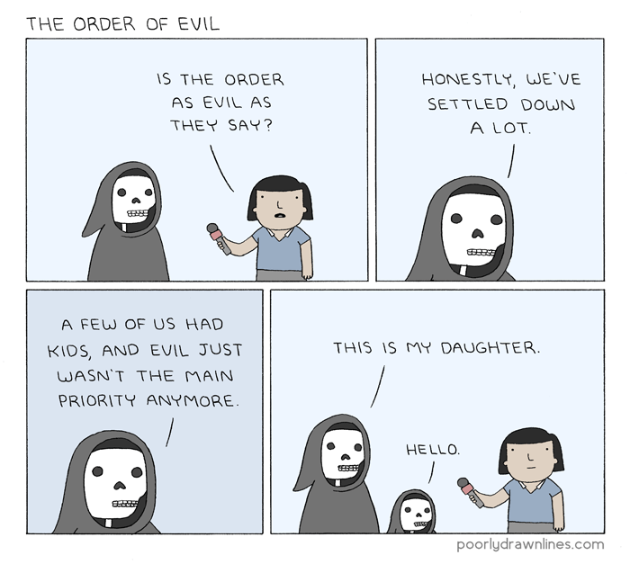 webcomic - Facial expression - THE ORDER OF EVIL IS THE ORDER HONESTLY, WE'VE AS EVIL AS SETTLED DOWN THEY SAY? A LOT A FEW OF US HAD THIS IS MY DAUGHTER. KIDS, AND EVIL JUST WASN'T THE MAIN PRIORITY ANYMORE. HELLO poorlydrawnlines.com (4