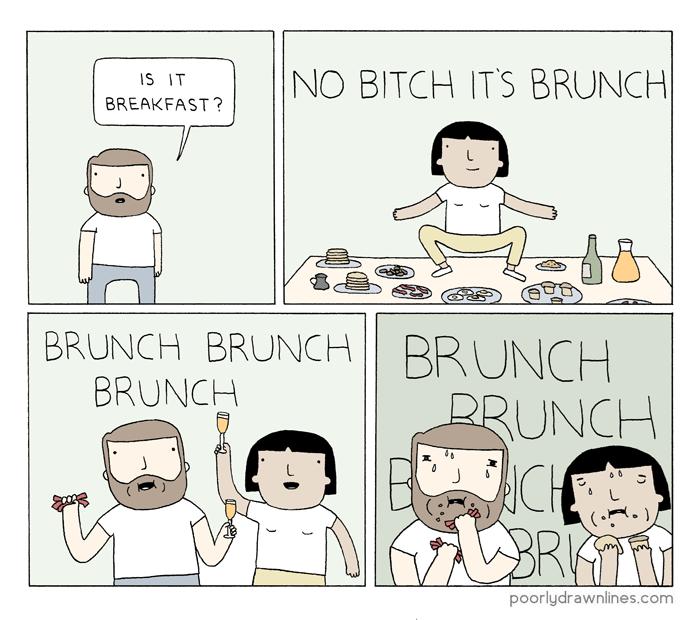webcomic - Cartoon - NO BITCH ITS BRUNCH| IS IT BREAKFAST? BRUNCH BRUNCH || BRUNCH BRUNCH RRUNCH ACI poorlydrawnlines.com C