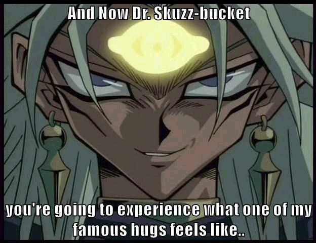 And Now Dr. Skuzz-bucket  you're going to experience what one of my famous hugs feels like..