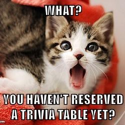 WHAT?  YOU HAVEN'T RESERVED A TRIVIA TABLE YET?