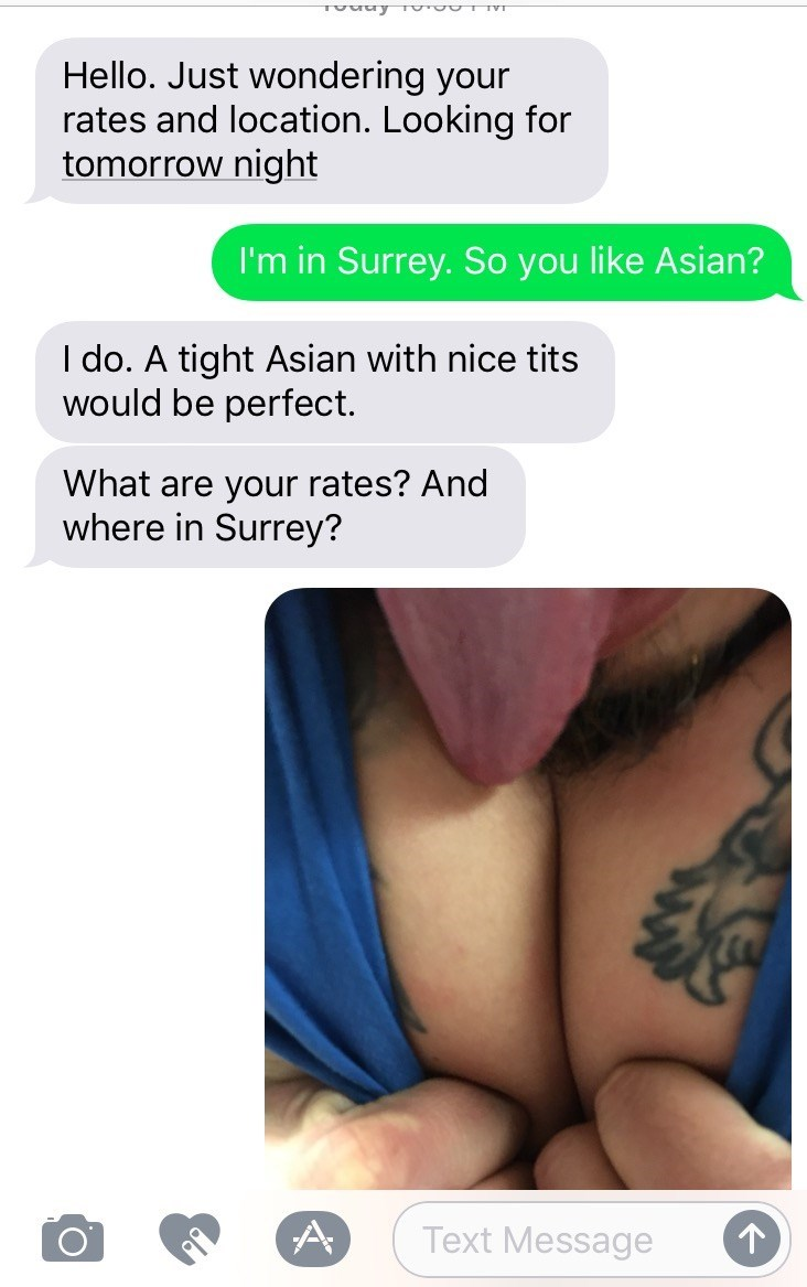 Text - Hello. Just wondering your rates and location. Looking for tomorrow night I'm in Surrey. So you like Asian? I do. A tight Asian with nice tits would be perfect What are your rates? And where in Surrey? A Text Message о