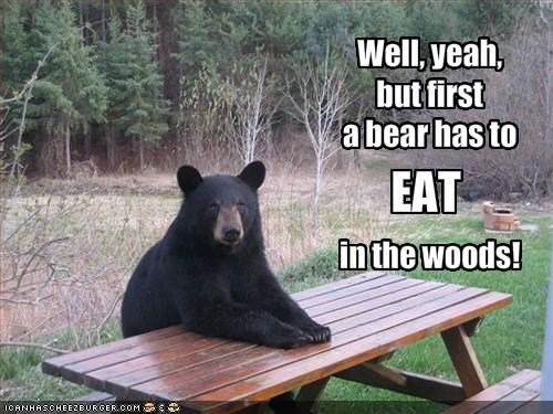 Well, yeah,but firsta bear has toin the woods!