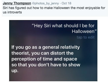 "halloween siri - Text - Jenny Thompson @photos by jenny Oct Siri has figured out how to make Halloween the most enjoyable for us introverts ""Hey Siri what should I be for Halloween"" tap to edit If you go as a general relativity theorist, you can distort the perception of time and space so that you don't have to show up."