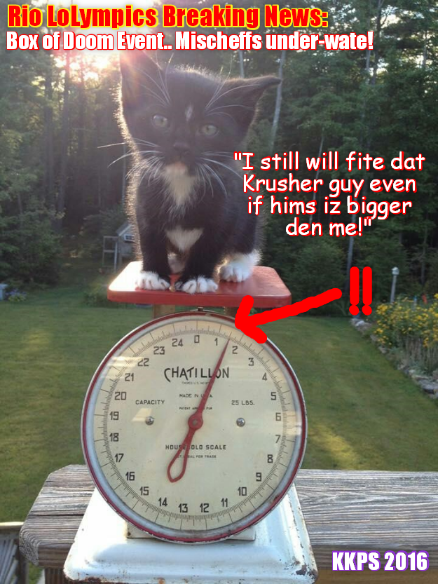 Rio LoLympics Breaking News: At teh weigh-in for teh Box of Doom Event, Mischeff comes in at just 1 and a 1/2 pownds, which iz way UNDER WEIGHT! But she iz giben exemption to fite Krusher who weighs twenty eleben pownds, gibing him a huge advantage!