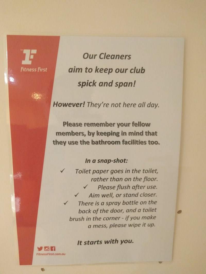 Text - Our Cleaners aim to keep our club Fitness First spick and span! However! They're not here all day. Please remember your fellow members, by keeping in mind that they use the bathroom facilities too. In a snap-shot: Toilet paper goes in the toilet rather than on the floor. Please flush after use. A Aim well, or stand closer. There is a spray bottle on the back of the door, and a toilet brush in the corner - if you make a mess, please wipe it up. It starts with you. FitnessFirst.com.au