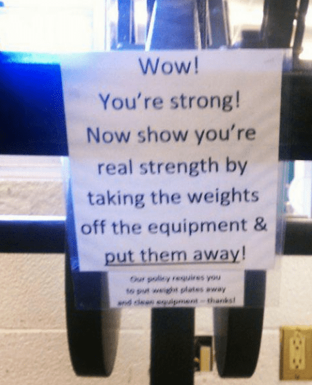 Text - Wow! You're strong! Now show you're real strength by taking the weights off the equipment put them away! Our poliey requires you to put weighs plates away nd den equigment-thanks
