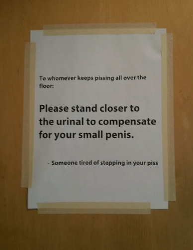 Text - To whomever keeps pissing all over the floor: Please stand closer to the urinal to compensate for your small penis. -Someone tired of stepping in your piss