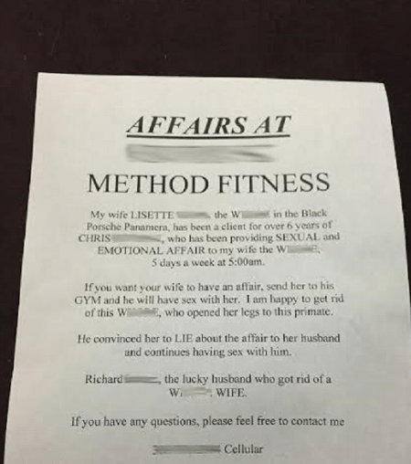 Text - AFFAIRS AT METHOD FITNESS My wife LISETTE the W Porsche Panamera, has been a client for over 6 years of in the Black CHRIS who has been providing SEXUAL and EMOTIONAL AFFAIR to my wife the W 5 days a week at 5:00am If you want your wife to have an affair, send her to his GYM and he will have sex with her. I am happy to get rid of this Wi E, who opened her legs to this primate. He convinced her to LIE about the affair to her husband and continues having sex with him. Richard , the lucky hu