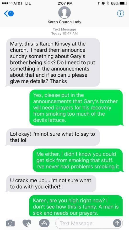 Text - oo AT&T LTE 68% 2:07 PM 1 Karen Church Lady Text Message Today 10:47 AM Mary, this is Karen Kinsey at the church. I heard them announce sunday something about Gary's brother being sick? Do I need to put something in the announcements about that and if so can u please give me details? Thanks Yes, please put in the announcements that Gary's brother will need prayers for his recovery from smoking too much of the devils lettuce. Lol okay! I'm not sure what to say to that lol Me either. I didn