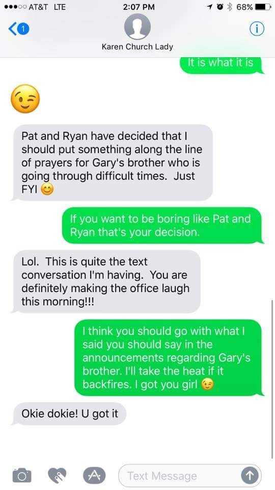 Text - 68% oo AT&T LTE 2:07 PM 1 i Karen Church Lady It is what it is Pat and Ryan have decided thatI should put something along the line of prayers for Gary's brother who is going through difficult times. Just FYI If you want to be boring like Pat and Ryan that's your decision. Lol. This is quite the text conversation I'm having. You are definitely making the office laugh this morning!!! I think you should go with what I said you should say in the announcements regarding Gary's brother. 'll tak