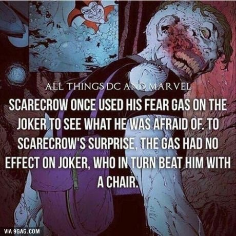 Text - ALL THINGS DC ADMARVEL SCARECROW ONCE USED HIS FEAR GAS ON THE JOKER TO SEE WHAT HEWAS AFRAID OF TO SCARECROW'S SURPRISE, THE GAS HAD NO EFFECT ON JOKER, WHO IN TURN BEAT HIM WITH A CHAIR VIA 9GAG.COM