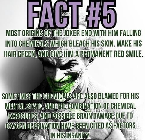 Text - FACT#5 MOST ORIGINS OF THEJOKER END WITH HIM FALLING INTO CHEMIGALS WHICH BLEACH HIS SKIN, MAKE HIS HAIR GREEN, AND GIVEHIM A PERMANENT RED SMILE SOMETIMES THE CHEMICALS ARE ALSO BLAMED FOR HIS MENTAL STATE, ANDTHE COMBINATION OF CHEMICAL EXPOSURES, AND POSSIBLE BRAIN DAMAGE DUE TO OXYGEN DEPRIVATIONHAVE BEEN,CITED AS FACTORS IN HIS INSANITY