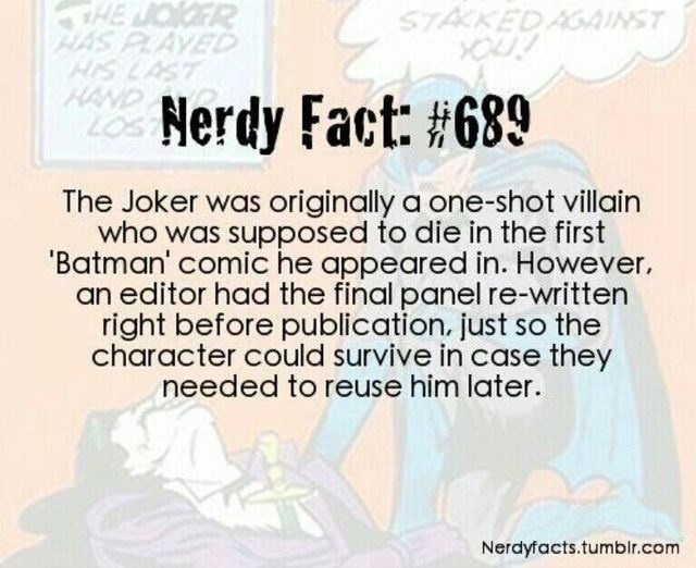 Text - JOKER AVED STACKED AGAINST Nerdy Fact: #689 The Joker was originally a one-shot villain who was supposed to die in the first 'Batman' comic he appeared in. However. an editor had the final panel re-written right before publication. just so the character could survive in case they needed to reuse him later. Nerdyfacts.tumblr.com