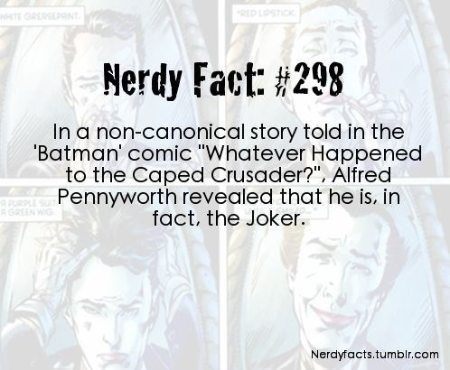 """Text - RED LPST wHITE GRERSEPRINT Nerdy Fact: #298 In a non-canonical story told in the Batman' comic """"Whatever Happened to the Caped Crusader?"""", Alfred Pennyworth revealed that he is. in fact, the Joker. URPLE SUI RGREEN WIG Nerdyfacts.tumbir.com"""