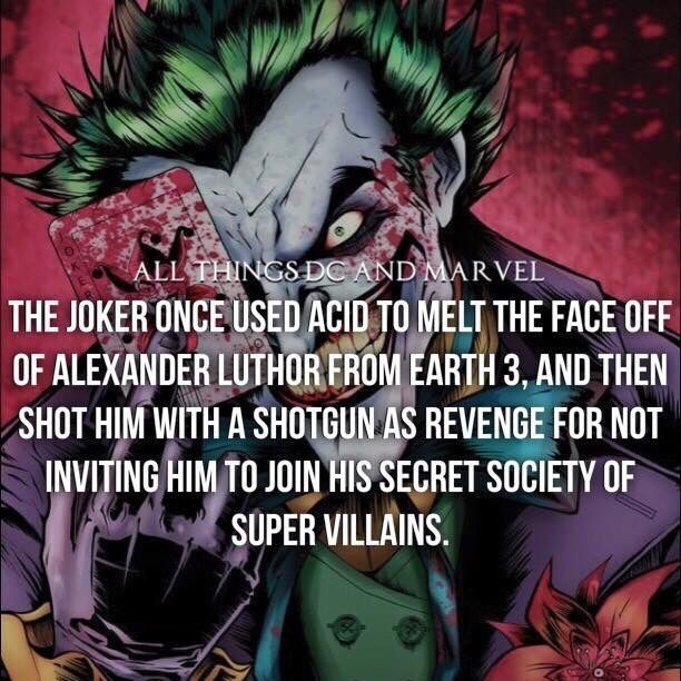 Fictional character - ALL THINGS DC AND MARVEL THE JOKER ONCE USED ACID TO MELT THE FACE OFF OF ALEXANDER LUTHOR FROM EARTH 3, AND THEN SHOT HIM WITH A SHOTGUN AS REVENGE FOR NOT INVITING HIM TO JOIN HIS SECRET SOCIETY OF SUPER VILLAINS.