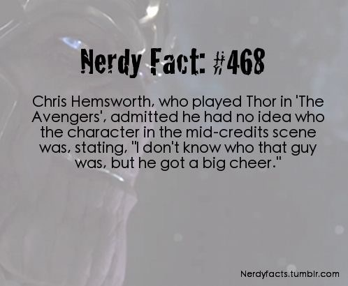 "Text - Nerdy Fact: #468 Chris Hemsworth, who played Thor in 'The Avengers', admitted he had no idea who the character in the mid-credits scene was, stating, ""I don't know who that guy was, but he got a big cheer."" Nerdyfacts.tumbir.com"