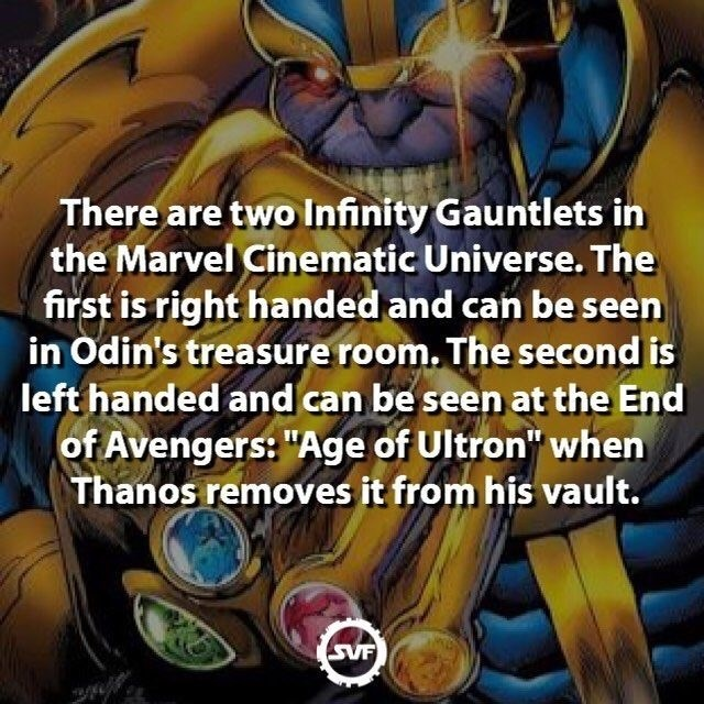 "Cartoon - There are two Infinity Gauntlets in the Marvel Cinematic Universe. The first is right handed and can be seen in Odin's treasure room. The second is left handed and can be seen at the End of Avengers: ""Age of Ultron"" when Thanos removes it from his vault. SVF"