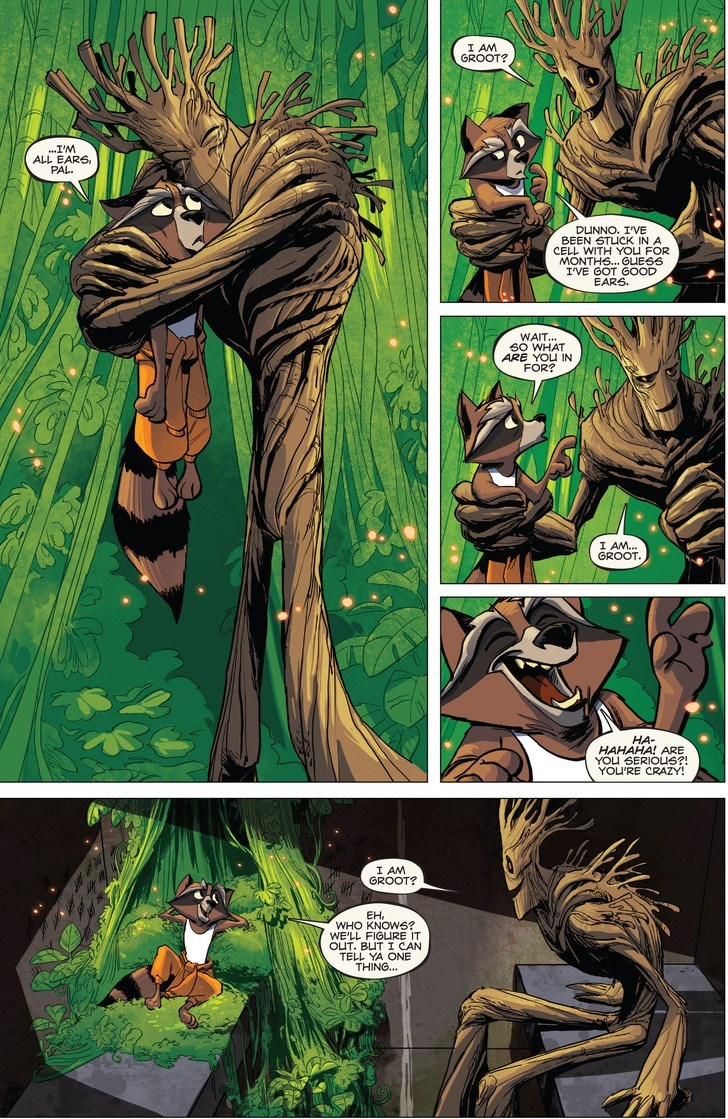 Comics - I AM GROOT? .I'M ALL EARS, PAL DUNNO. I'VE BEEN STUCK IN A CELL WITH YOU FOR MONTHS... GUESS IVE GOT GOOD EARS WAIT.. SO WHAT ARE YOU IN FOR? I AM.. GROOT HA- HAHAHA! ARE YOu SERIOUS?! YOU'RE CRAZY! I AM GROOT? EH WHO KNOWS? WE'LL FIGURE IT OUT. BUT I CAN TELL YA ONE THING...