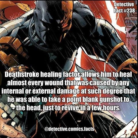 Fictional character - Detective Fact #238 Deathstroke healing factor allows him to heal almost every wound thatwas caused by any internal or external damage at such degree that he was able to take a point blank gunshot to the head, just torevive in a few hours. @detective.comics.facts
