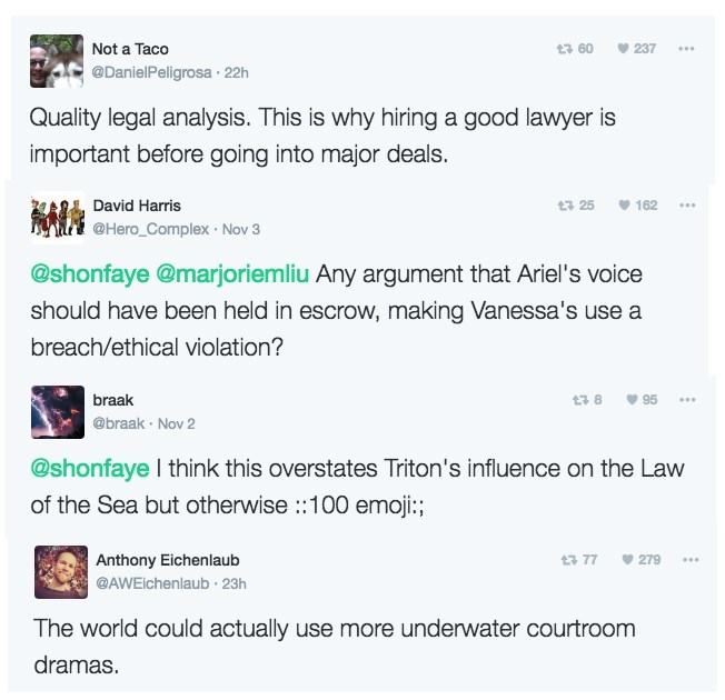 Text - Not a Taco 237 13 60 @DanielPeligrosa 22h Quality legal analysis. This is why hiring a good lawyer is important before going into major deals. David Harris 162 t 25 @Hero_Complex Nov 3 @shonfaye @marjoriemliu Any argument that Ariel's voice should have been held in escrow, making Vanessa's use a breach/ethical violation? braak 95 @braak Nov 2 @shonfaye I think this overstates Triton's influence on the Law of the Sea but otherwise:100 emoji:; Anthony Eichenlaub 77 279 @AWEichenlaub 23h The