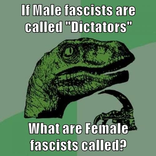 """If Male fascists are called """"Dictators""""  What are Female fascists called?"""
