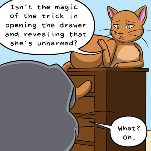 Cartoon - Isn't the magic of the trick in opening the drawer and revealing that she's unharmed? What? Oh.