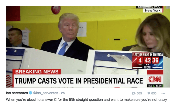 News - MOments Ago New York FIT DaTY ELECTION NIGHT IN AMERICA 4 42 36 HRS MIN SEC ON CNN BREAKING NEWS TRUMP CASTS VOTE IN PRESIDENTIAL RACE CN NAS 11.06 ian servantes @ian_servantes 2h t3 503 650 When you're about to answer C for the fifth straight question and want to make sure you're not crazy