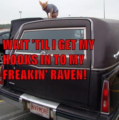 WAIT 'TIL I GET MY HOOKS IN TO MY FREAKIN' RAVEN!