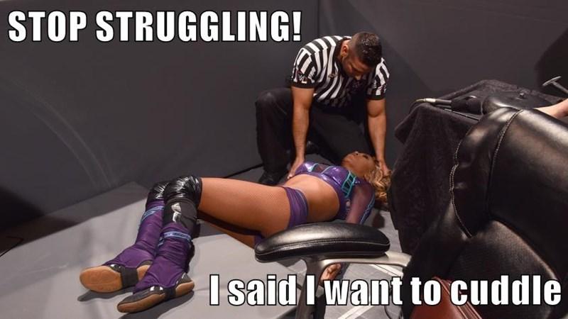 STOP STRUGGLING!   I said I want to cuddle